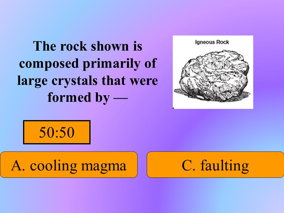 50:50 A. cooling magma C. faulting