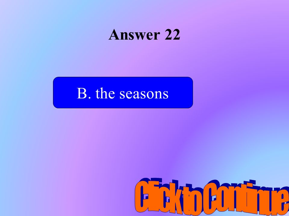 Answer 22 B. the seasons Click to Continue