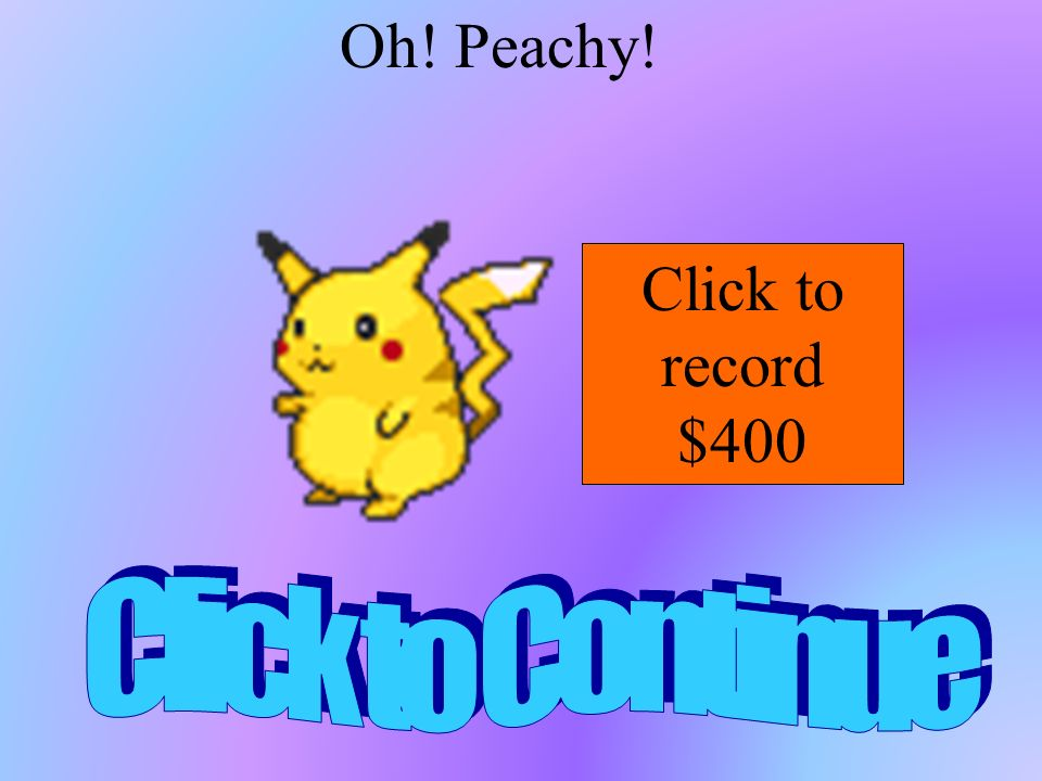 Oh! Peachy! Click to record $400 Click to Continue