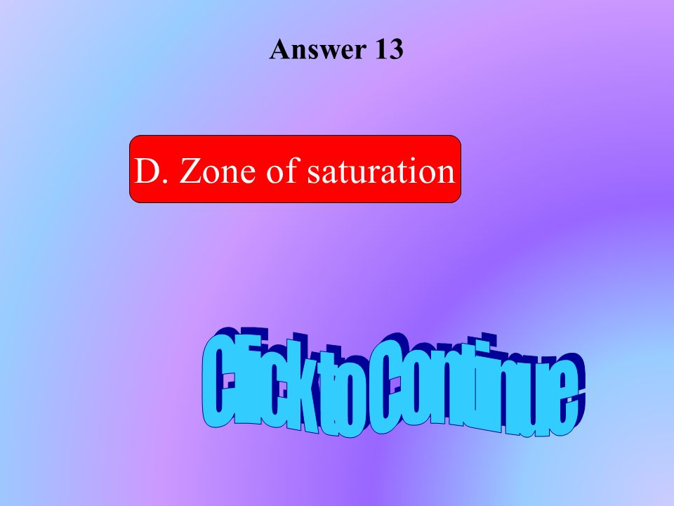 Answer 13 D. Zone of saturation Click to Continue