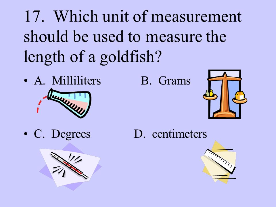 17. Which unit of measurement should be used to measure the length of a goldfish