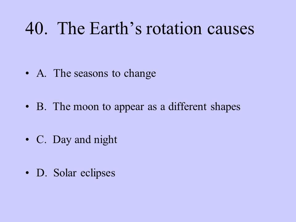40. The Earth's rotation causes