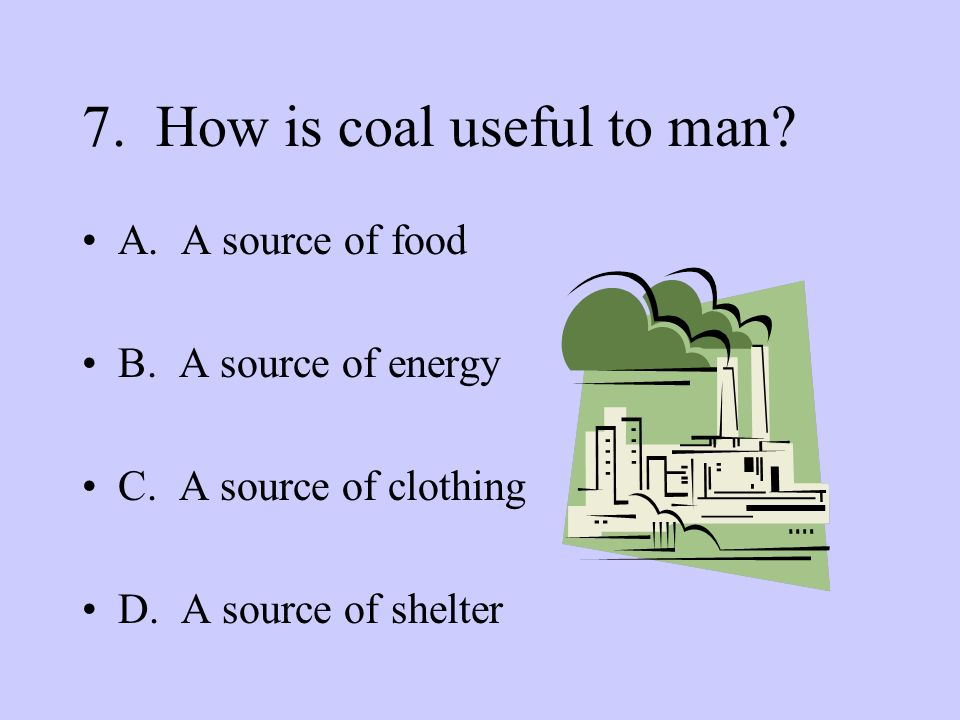 7. How is coal useful to man