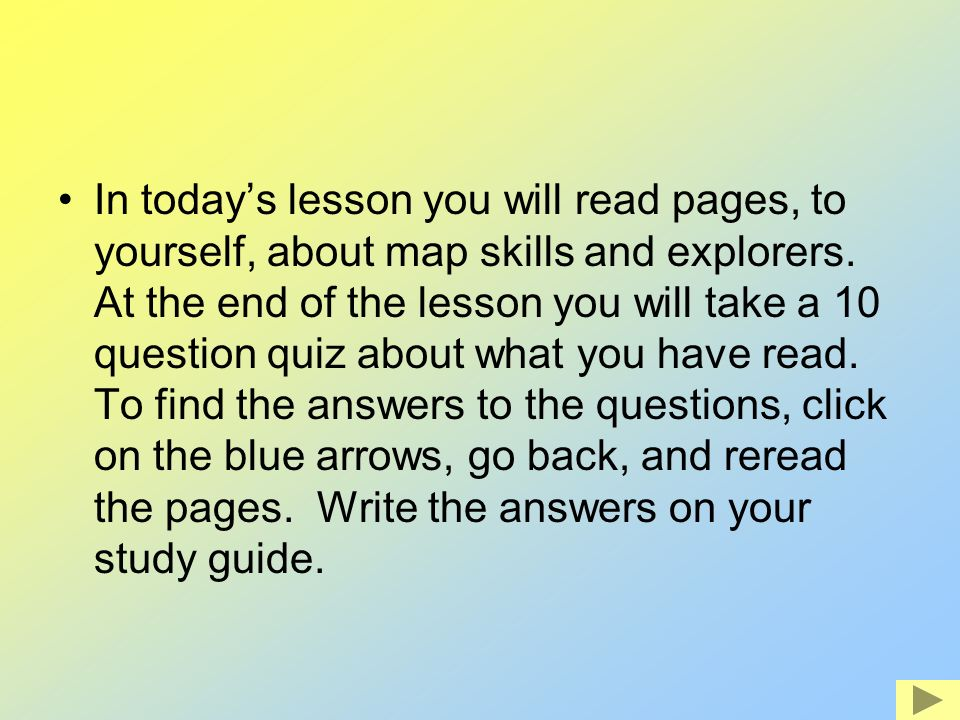 In today's lesson you will read pages, to yourself, about map skills and explorers.