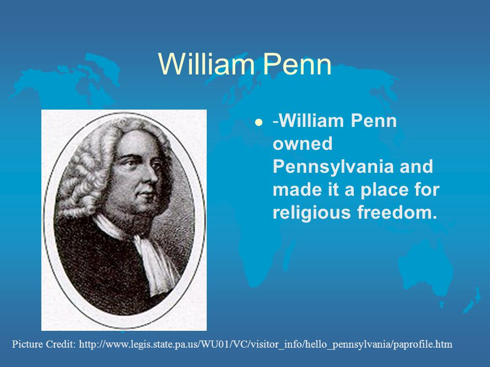 William Penn -William Penn owned Pennsylvania and made it a place for religious freedom.