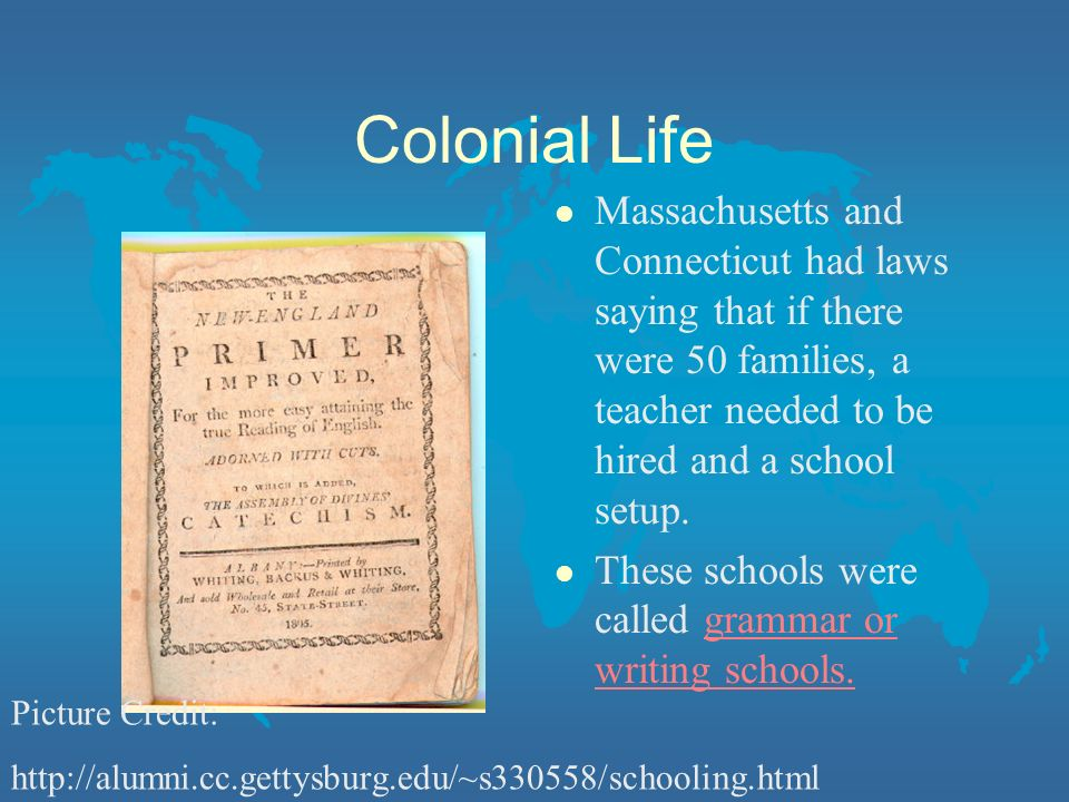 Colonial Life Massachusetts and Connecticut had laws saying that if there were 50 families, a teacher needed to be hired and a school setup.