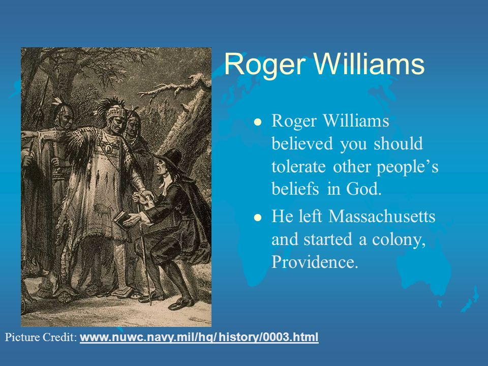 Roger Williams Roger Williams believed you should tolerate other people's beliefs in God. He left Massachusetts and started a colony, Providence.
