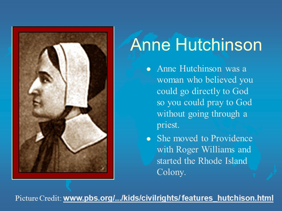 Anne Hutchinson Anne Hutchinson was a woman who believed you could go directly to God so you could pray to God without going through a priest.