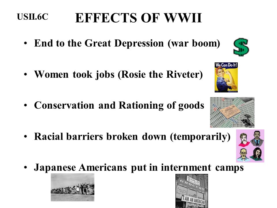 EFFECTS OF WWII End to the Great Depression (war boom)