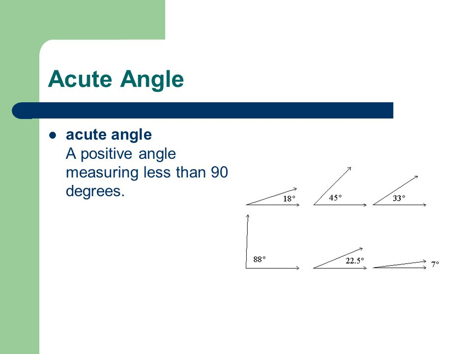 Acute Angle acute angle A positive angle measuring less than 90 degrees.