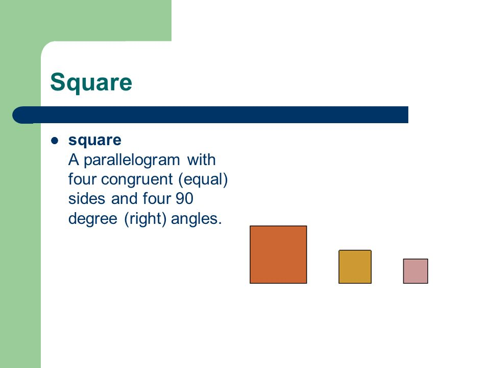 Square square A parallelogram with four congruent (equal) sides and four 90 degree (right) angles.