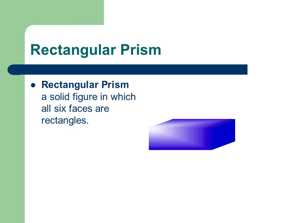 Rectangular Prism Rectangular Prism a solid figure in which all six faces are rectangles.