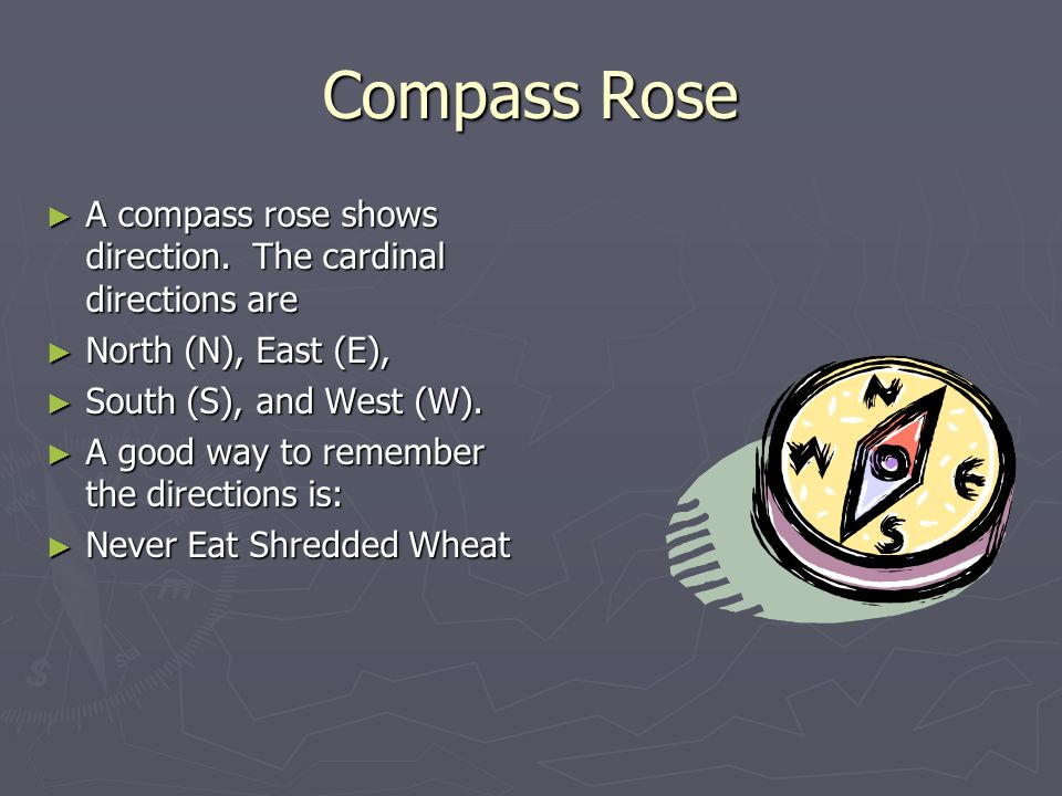 Compass Rose A compass rose shows direction. The cardinal directions are. North (N), East (E), South (S), and West (W).