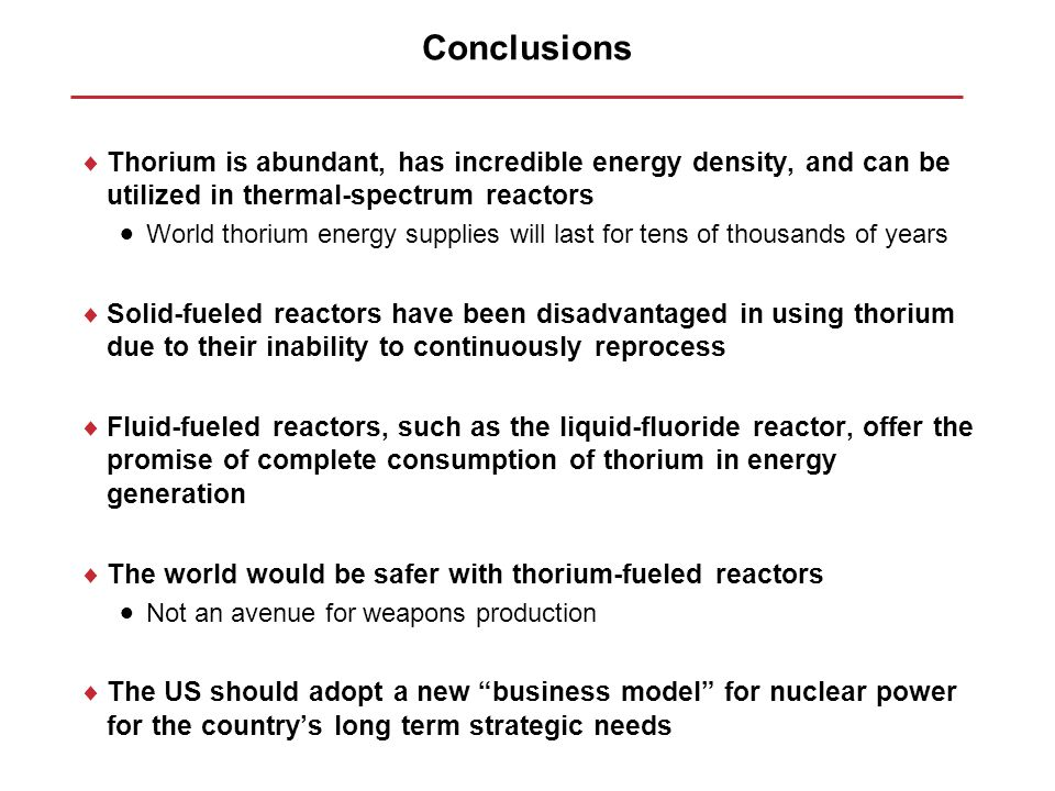 Conclusions Thorium is abundant, has incredible energy density, and can be utilized in thermal-spectrum reactors.