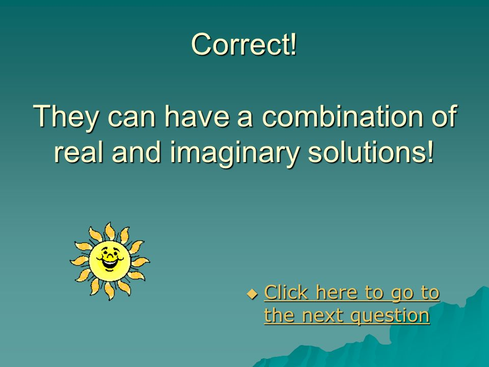 Correct! They can have a combination of real and imaginary solutions!