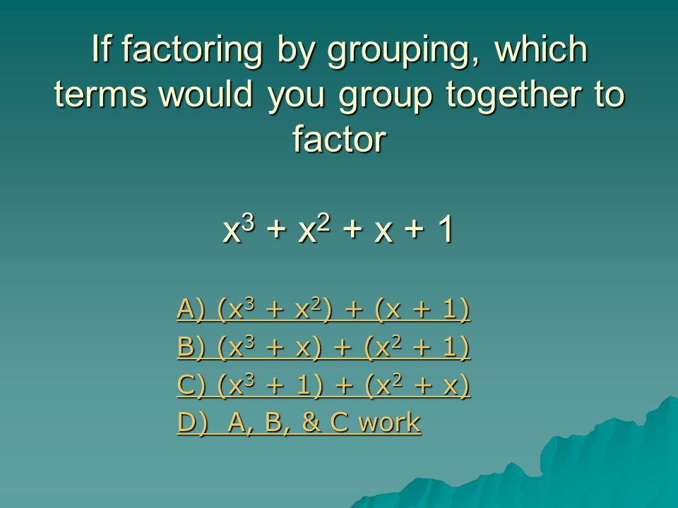 If factoring by grouping, which terms would you group together to factor x3 + x2 + x + 1