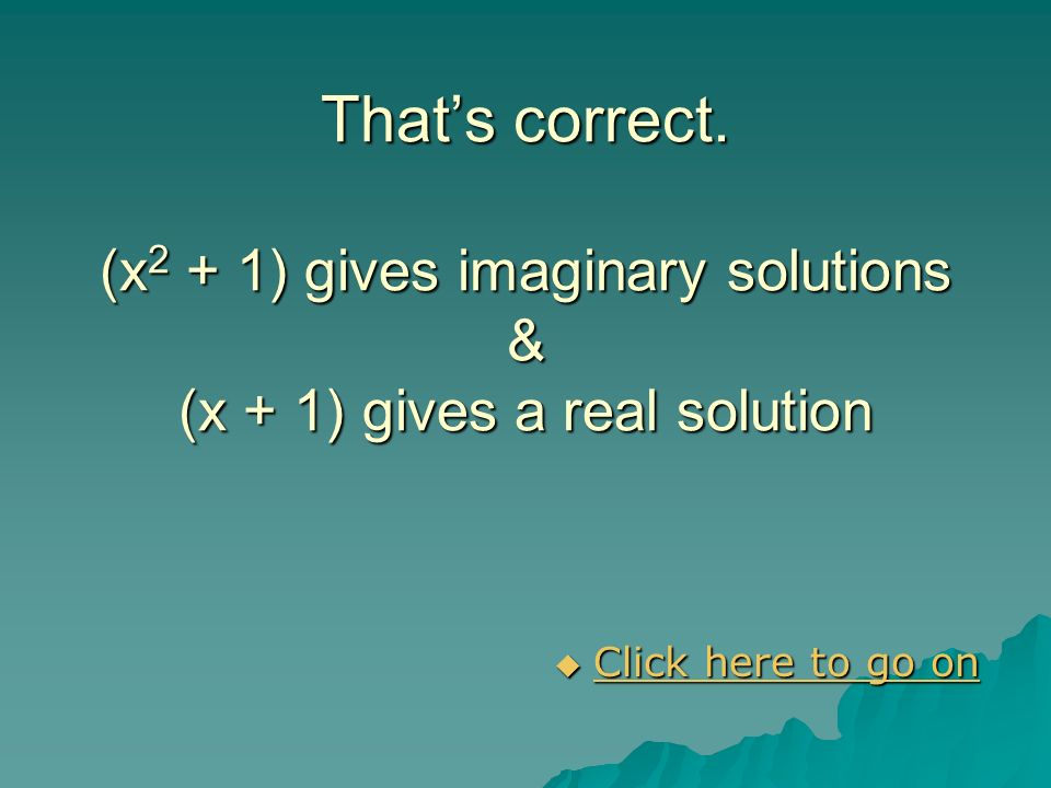 That's correct. (x2 + 1) gives imaginary solutions & (x + 1) gives a real solution