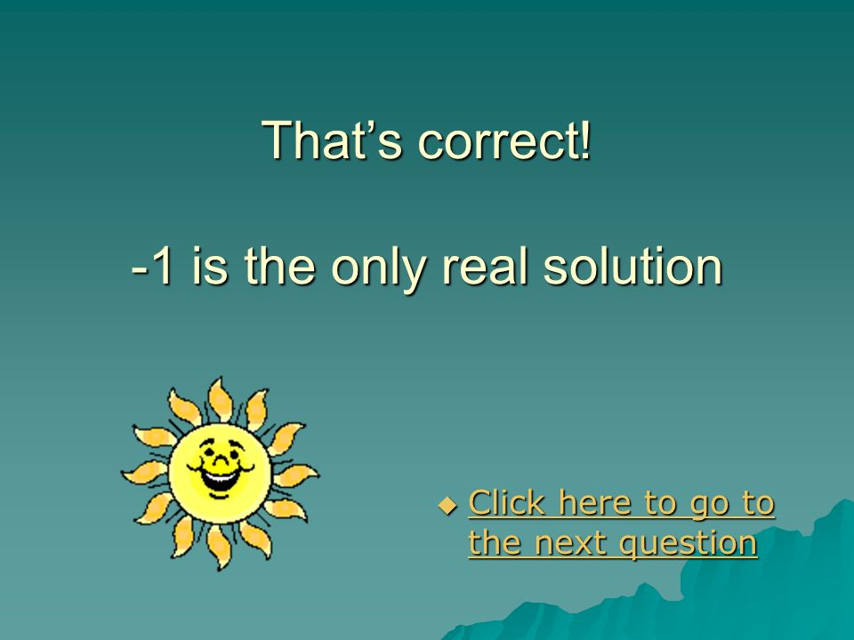 That's correct! -1 is the only real solution