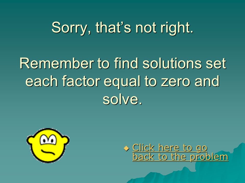 Sorry, that's not right. Remember to find solutions set each factor equal to zero and solve.