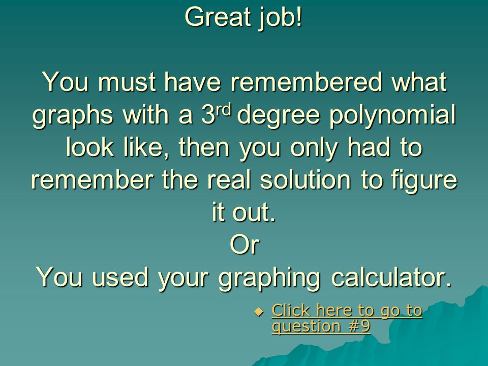 Great job! You must have remembered what graphs with a 3rd degree polynomial look like, then you only had to remember the real solution to figure it out. Or You used your graphing calculator.