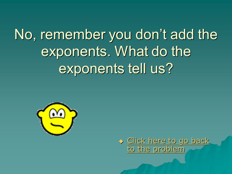 No, remember you don't add the exponents. What do the exponents tell us