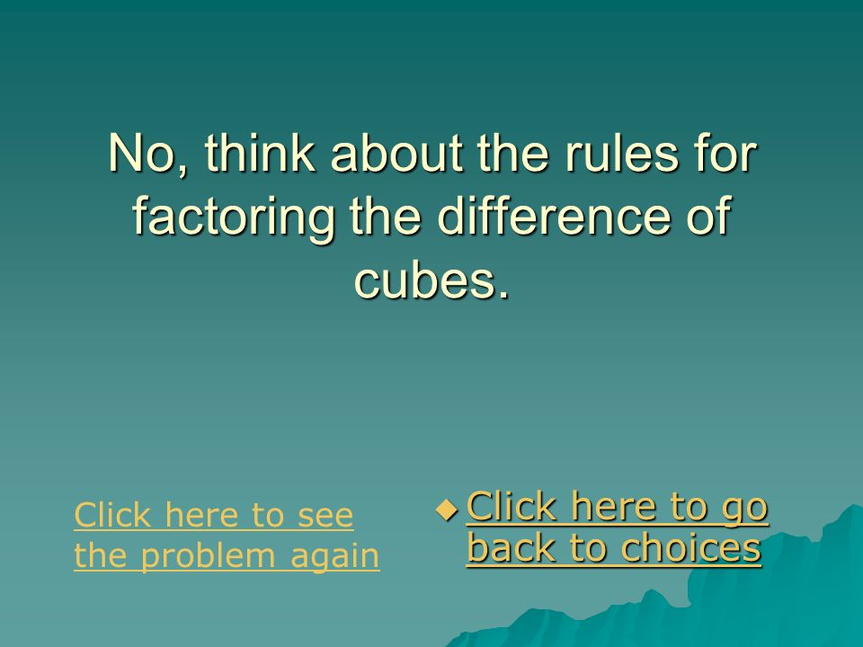 No, think about the rules for factoring the difference of cubes.