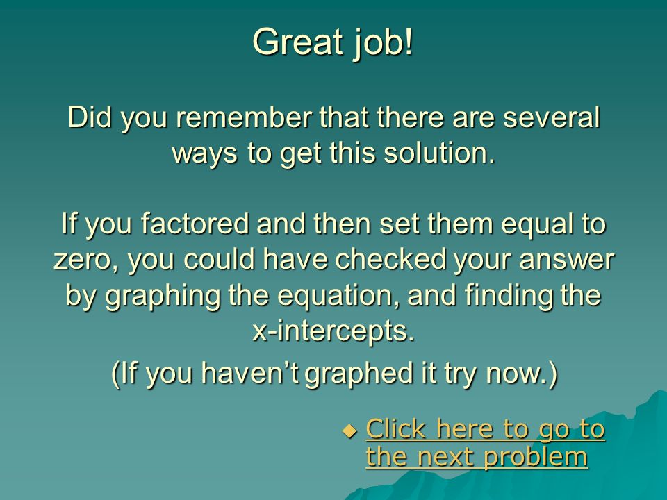 Great job! Did you remember that there are several ways to get this solution. If you factored and then set them equal to zero, you could have checked your answer by graphing the equation, and finding the x-intercepts. (If you haven't graphed it try now.)
