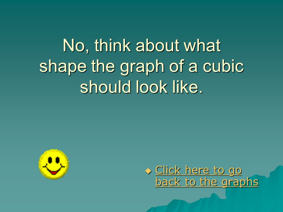 No, think about what shape the graph of a cubic should look like.