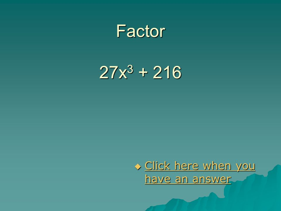 Factor 27x3 + 216 Click here when you have an answer