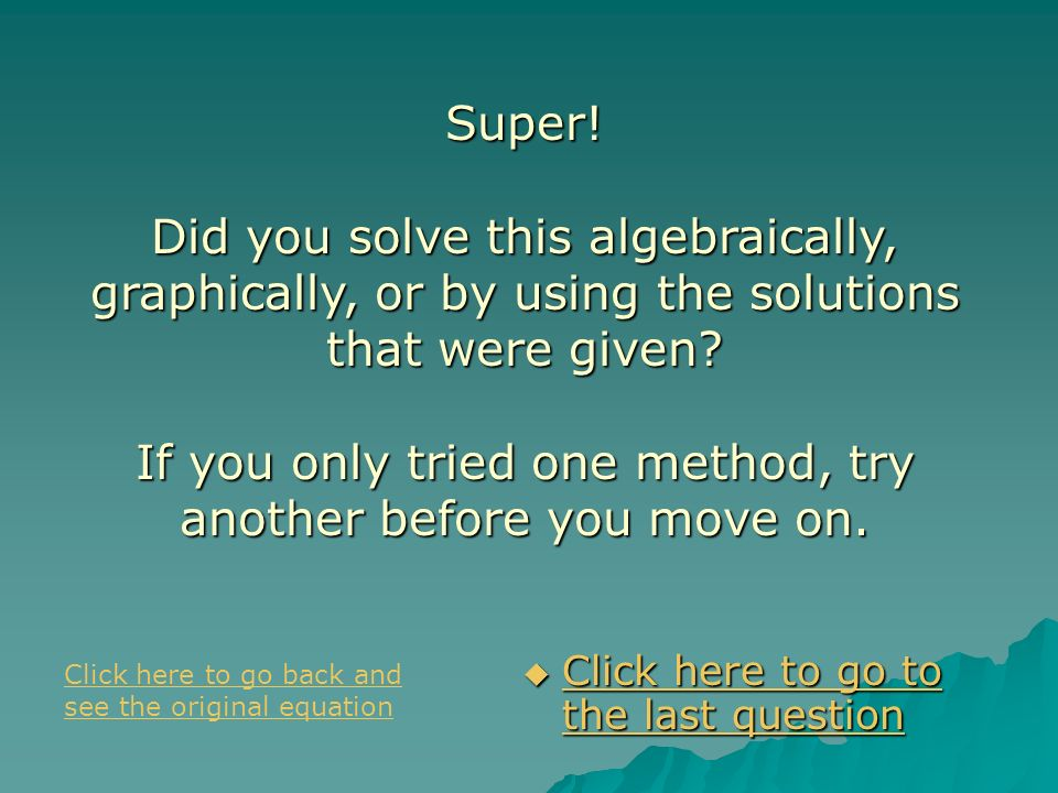 Super! Did you solve this algebraically, graphically, or by using the solutions that were given If you only tried one method, try another before you move on.