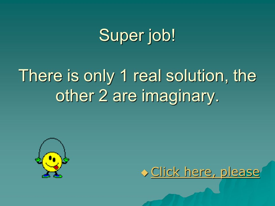Super job! There is only 1 real solution, the other 2 are imaginary.