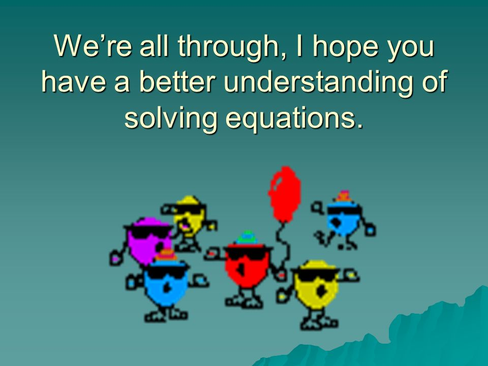 We're all through, I hope you have a better understanding of solving equations.