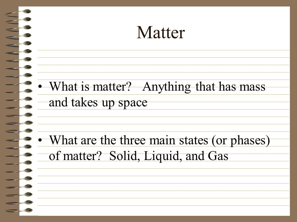 Matter What is matter Anything that has mass and takes up space