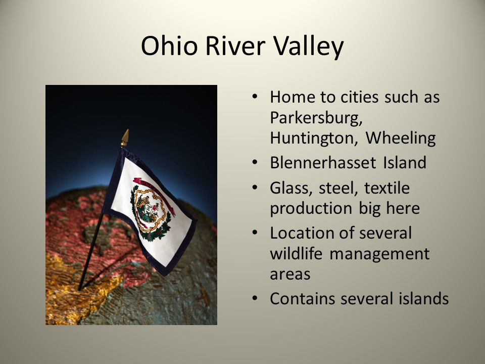 Ohio River Valley Home to cities such as Parkersburg, Huntington, Wheeling. Blennerhasset Island. Glass, steel, textile production big here.