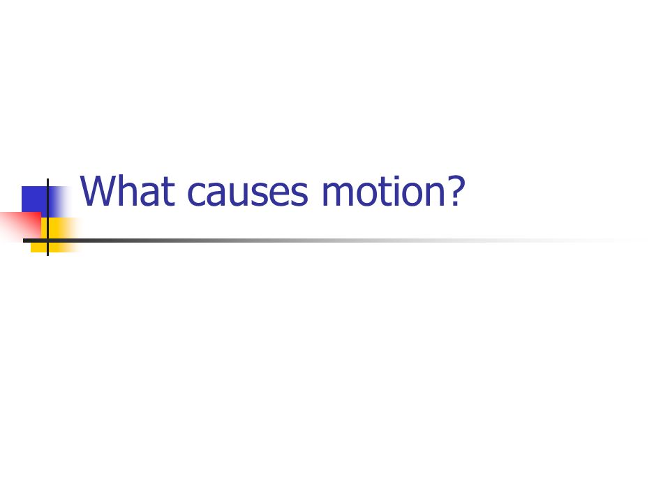 What causes motion