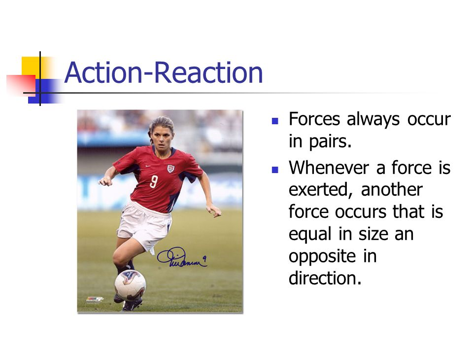 Action-Reaction Forces always occur in pairs.