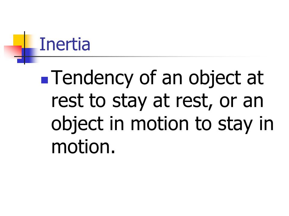 Inertia Tendency of an object at rest to stay at rest, or an object in motion to stay in motion.