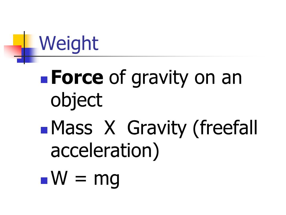 Force of gravity on an object Mass X Gravity (freefall acceleration)