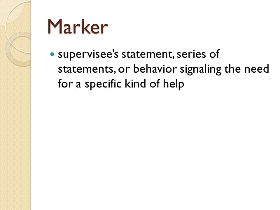 Marker supervisee's statement, series of statements, or behavior signaling the need for a specific kind of help.