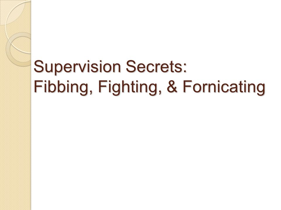 Supervision Secrets: Fibbing, Fighting, & Fornicating