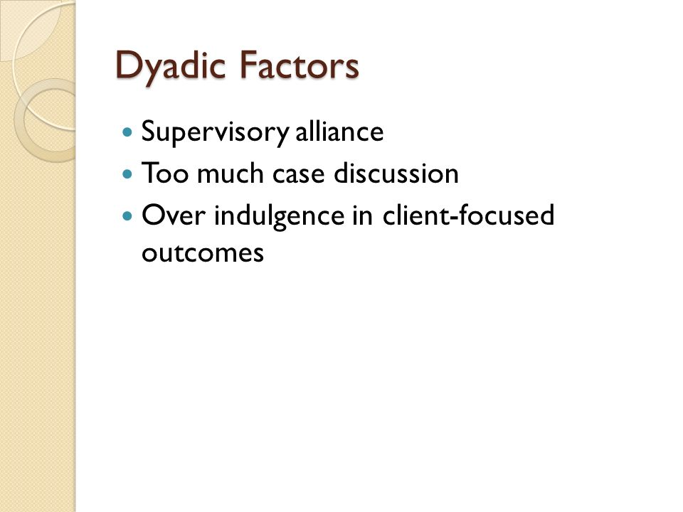 Dyadic Factors Supervisory alliance Too much case discussion