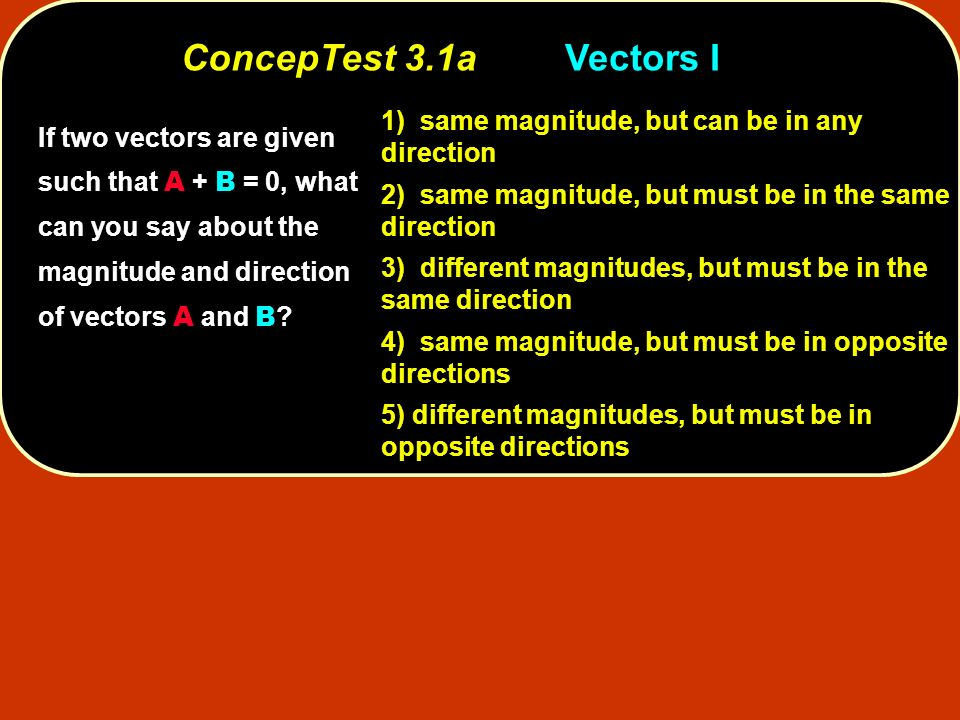 ConcepTest 3.1a Vectors I 1) same magnitude, but can be in any direction. 2) same magnitude, but must be in the same direction.