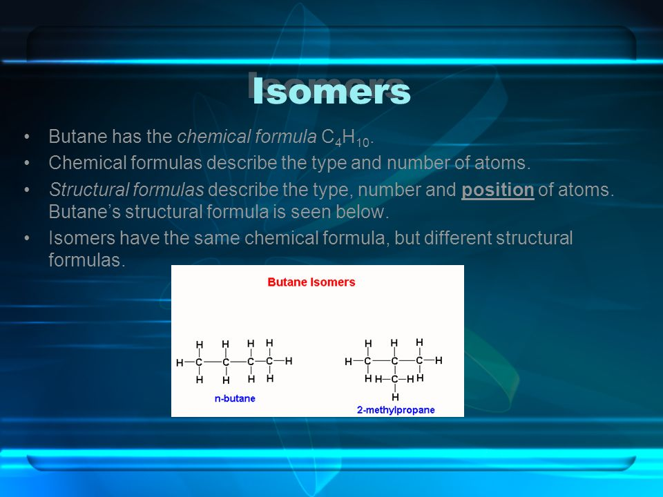 Isomers Butane has the chemical formula C4H10.