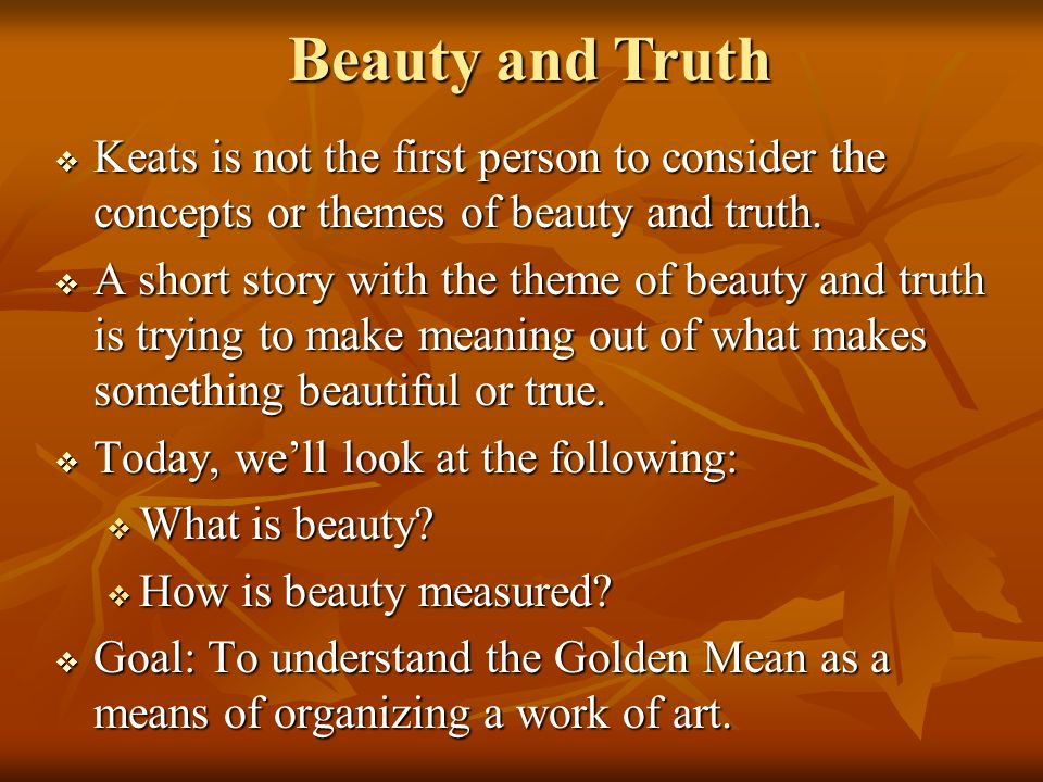 Beauty and Truth Keats is not the first person to consider the concepts or themes of beauty and truth.