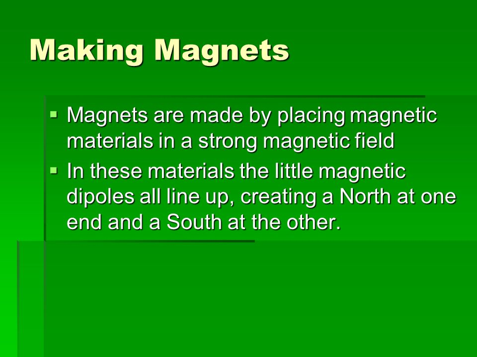 Making Magnets Magnets are made by placing magnetic materials in a strong magnetic field.