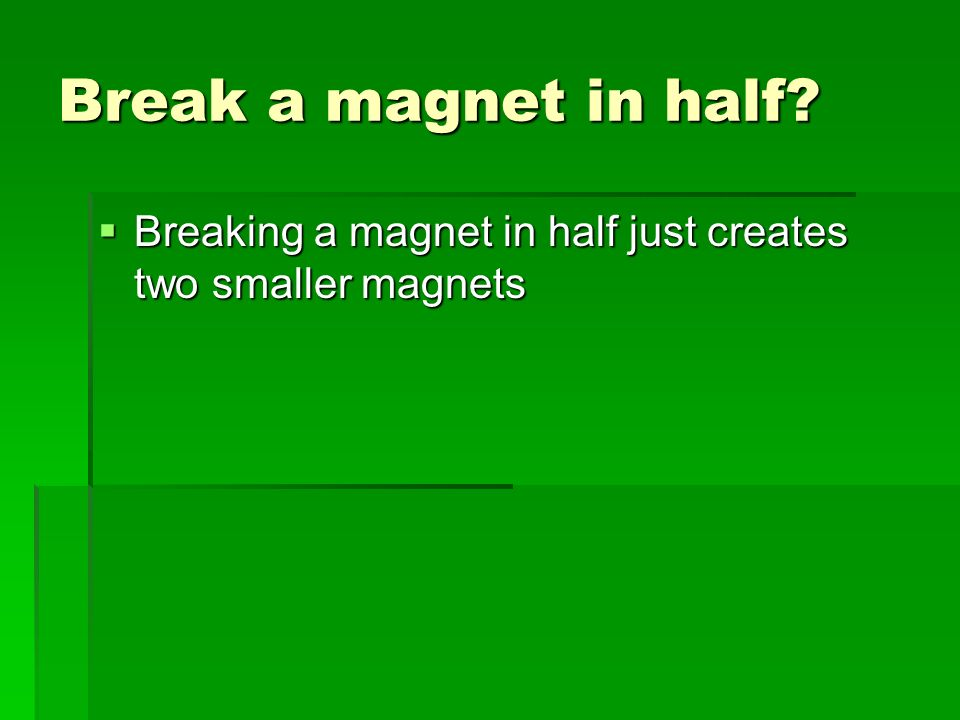 Break a magnet in half Breaking a magnet in half just creates two smaller magnets