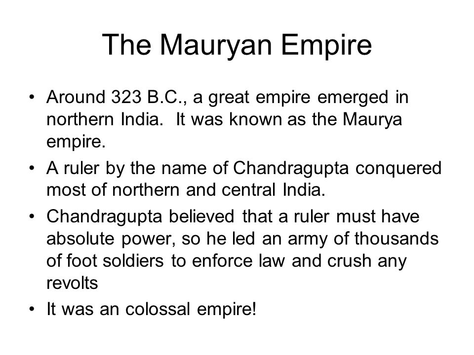 The Mauryan Empire Around 323 B.C., a great empire emerged in northern India. It was known as the Maurya empire.