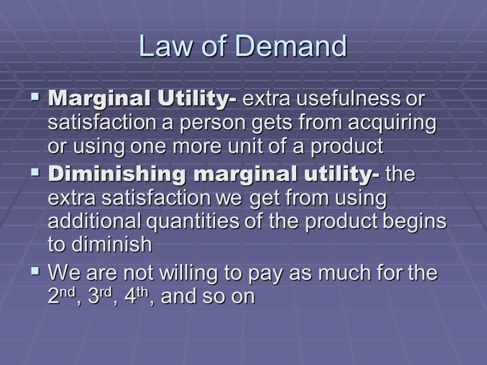 Law of Demand Marginal Utility- extra usefulness or satisfaction a person gets from acquiring or using one more unit of a product.