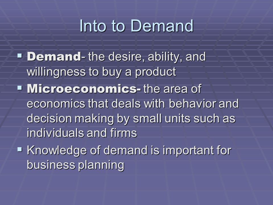 Into to Demand Demand- the desire, ability, and willingness to buy a product.