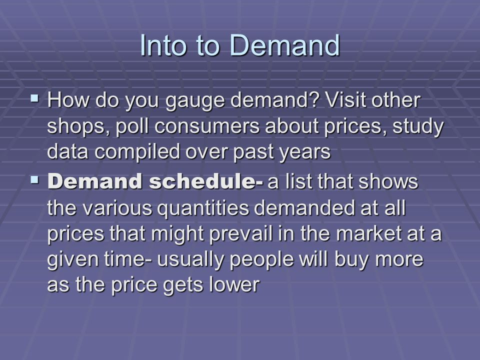 Into to Demand How do you gauge demand Visit other shops, poll consumers about prices, study data compiled over past years.